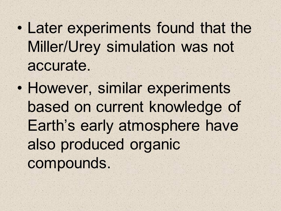 Later experiments found that the Miller/Urey simulation was not accurate. However, similar experiments based on current knowledge of Earths early atmo