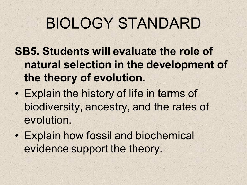 BIOLOGY STANDARD SB5. Students will evaluate the role of natural selection in the development of the theory of evolution. Explain the history of life