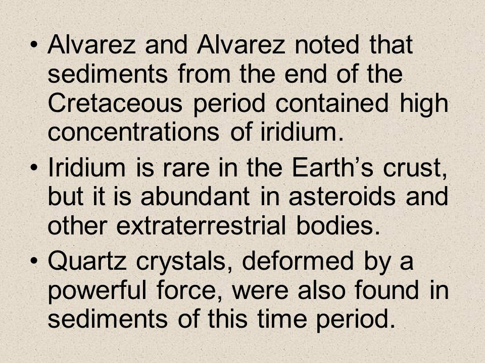 Alvarez and Alvarez noted that sediments from the end of the Cretaceous period contained high concentrations of iridium. Iridium is rare in the Earths