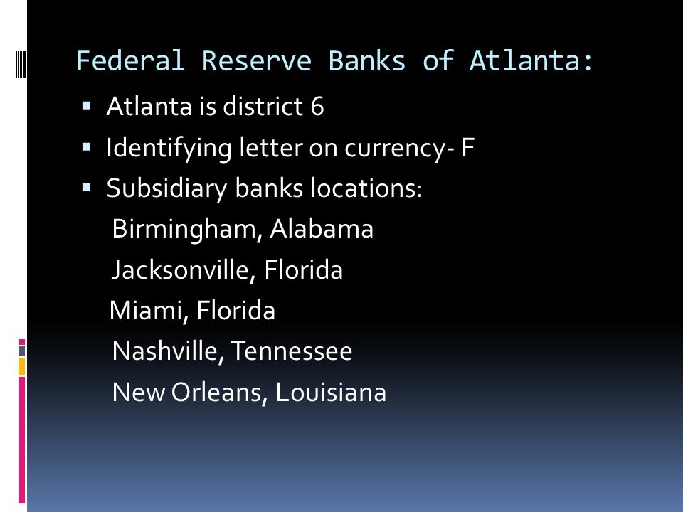 Federal Reserve Banks of Atlanta: Atlanta is district 6 Identifying letter on currency- F Subsidiary banks locations: Birmingham, Alabama Jacksonville
