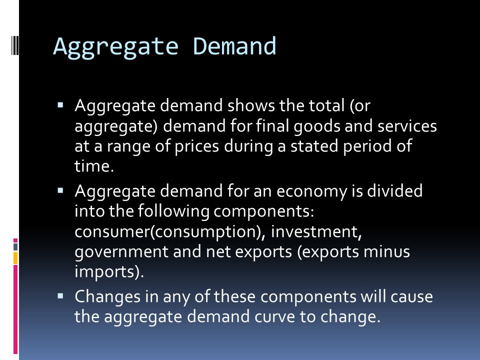 Aggregate Demand Aggregate demand shows the total (or aggregate) demand for final goods and services at a range of prices during a stated period of ti