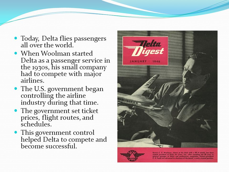 Today, Delta flies passengers all over the world. When Woolman started Delta as a passenger service in the 1930s, his small company had to compete wit