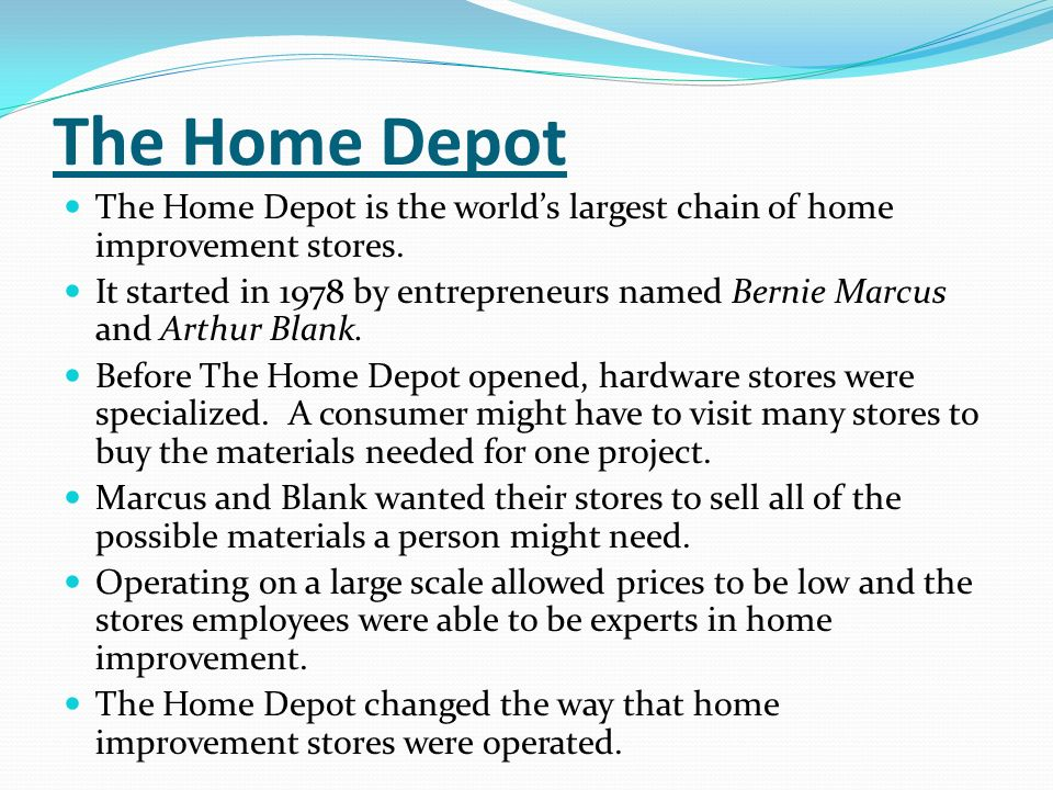 The Home Depot The Home Depot is the worlds largest chain of home improvement stores. It started in 1978 by entrepreneurs named Bernie Marcus and Arth
