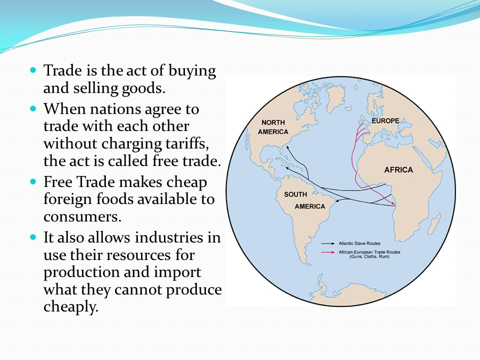 Trade is the act of buying and selling goods. When nations agree to trade with each other without charging tariffs, the act is called free trade. Free