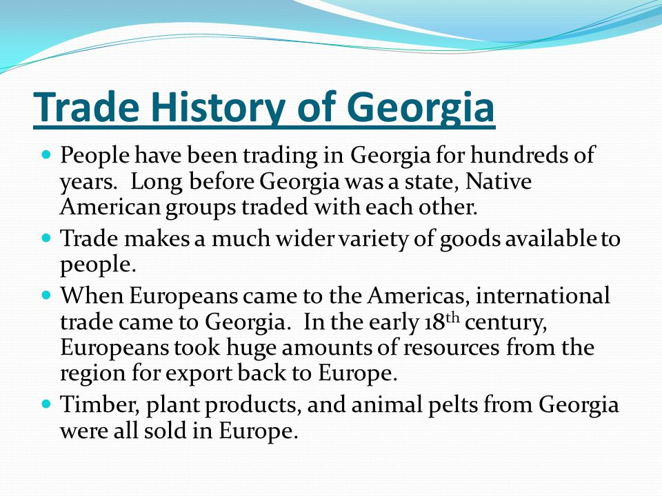 Trade History of Georgia People have been trading in Georgia for hundreds of years. Long before Georgia was a state, Native American groups traded wit