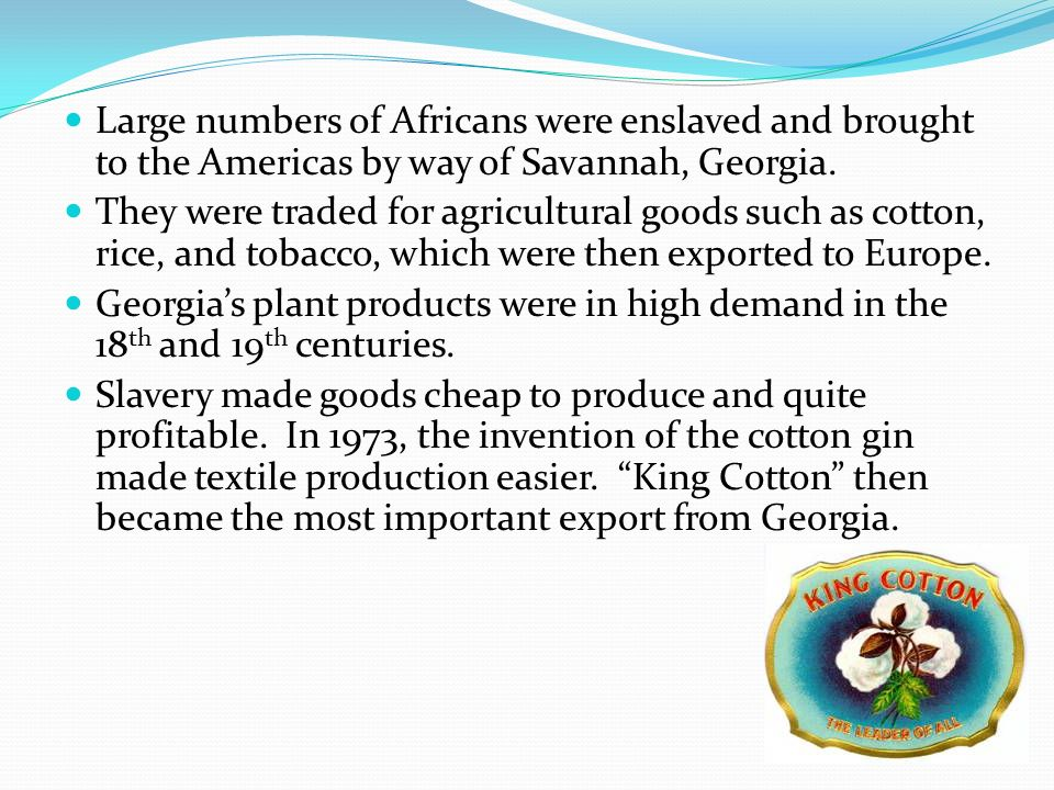 Large numbers of Africans were enslaved and brought to the Americas by way of Savannah, Georgia. They were traded for agricultural goods such as cotto