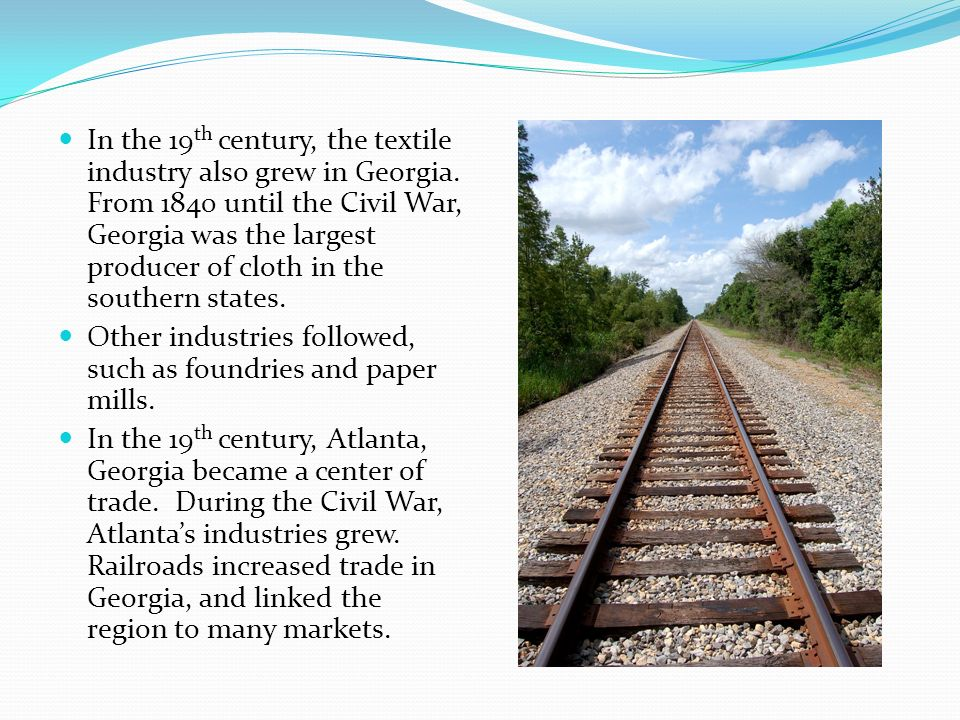 In the 19 th century, the textile industry also grew in Georgia. From 1840 until the Civil War, Georgia was the largest producer of cloth in the south