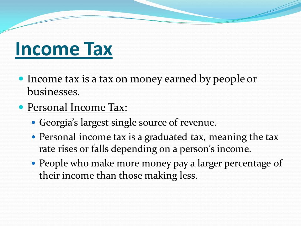 Income Tax Income tax is a tax on money earned by people or businesses. Personal Income Tax: Georgias largest single source of revenue. Personal incom