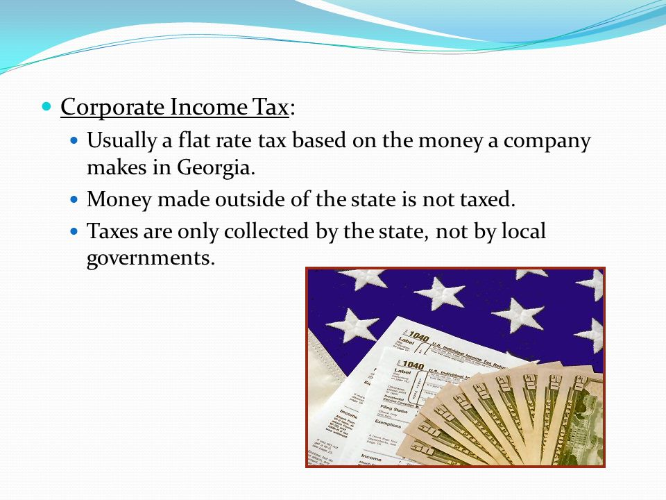 Corporate Income Tax: Usually a flat rate tax based on the money a company makes in Georgia. Money made outside of the state is not taxed. Taxes are o