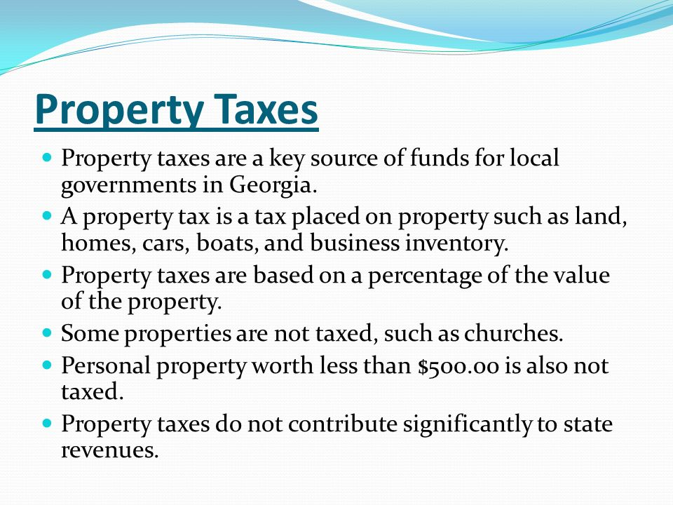 Property Taxes Property taxes are a key source of funds for local governments in Georgia. A property tax is a tax placed on property such as land, hom