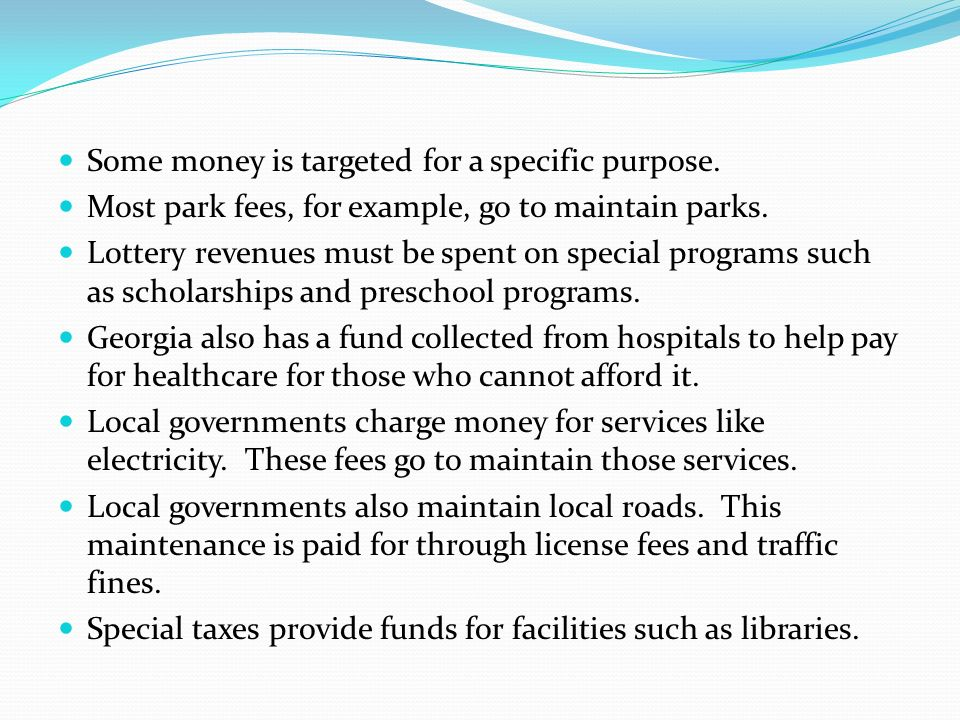 Some money is targeted for a specific purpose. Most park fees, for example, go to maintain parks. Lottery revenues must be spent on special programs s