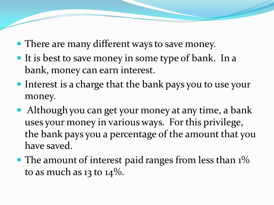 There are many different ways to save money. It is best to save money in some type of bank. In a bank, money can earn interest. Interest is a charge t