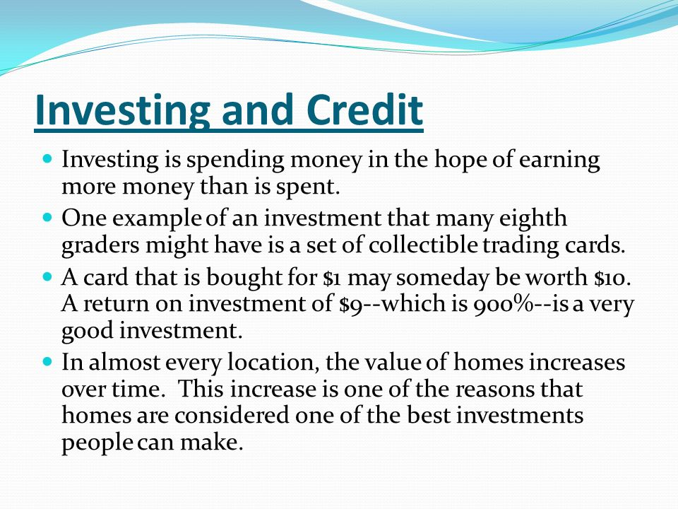 Investing and Credit Investing is spending money in the hope of earning more money than is spent. One example of an investment that many eighth grader