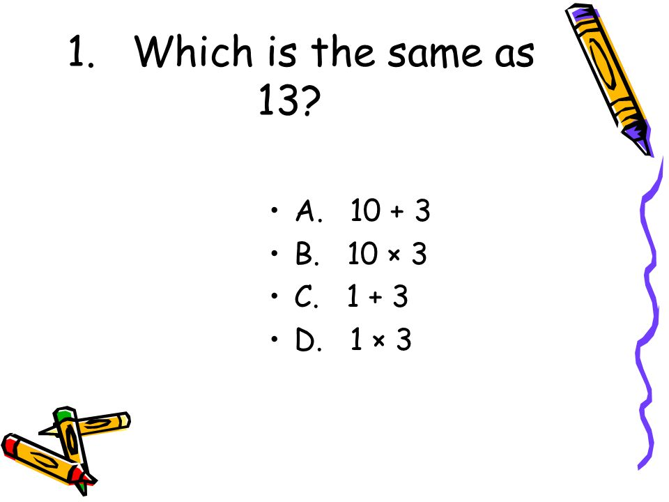 1. Which is the same as 13? A. 10 + 3 B. 10 × 3 C. 1 + 3 D. 1 × 3