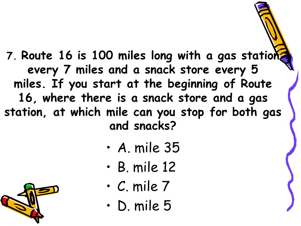 7. Route 16 is 100 miles long with a gas station every 7 miles and a snack store every 5 miles.