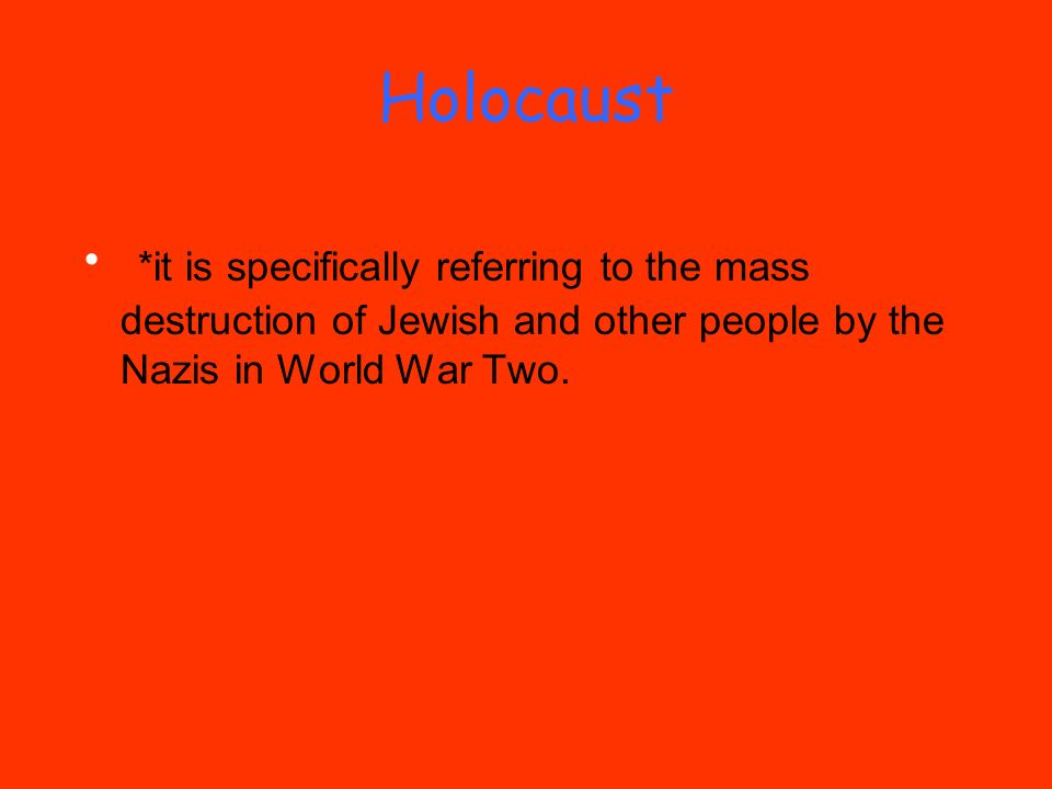 Holocaust *it is specifically referring to the mass destruction of Jewish and other people by the Nazis in World War Two.