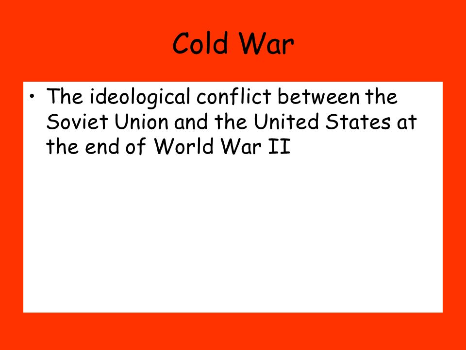 Cold War The ideological conflict between the Soviet Union and the United States at the end of World War II