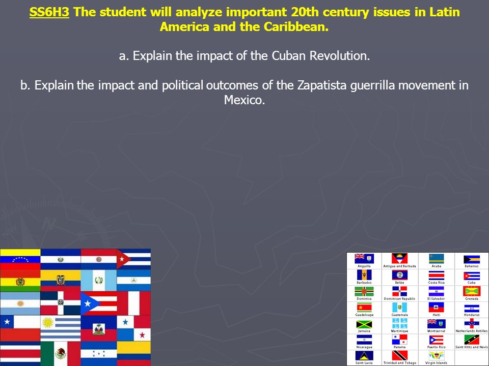 SS6H3 The student will analyze important 20th century issues in Latin America and the Caribbean. a. Explain the impact of the Cuban Revolution. b. Exp