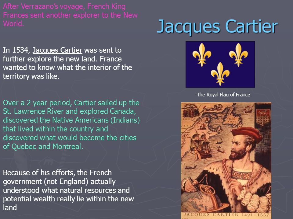 Jacques Cartier After Verrazanos voyage, French King Frances sent another explorer to the New World. In 1534, Jacques Cartier was sent to further expl