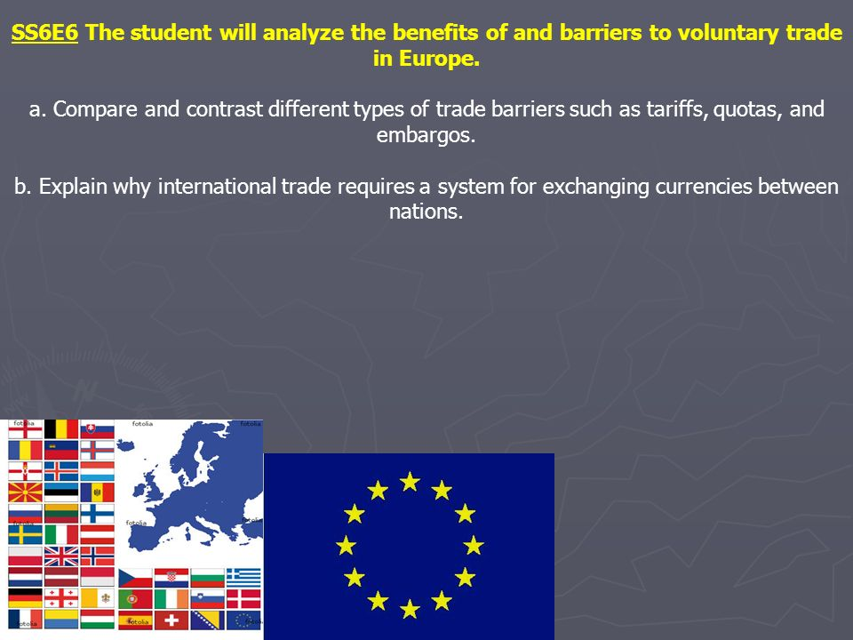 SS6E6 The student will analyze the benefits of and barriers to voluntary trade in Europe. a. Compare and contrast different types of trade barriers su