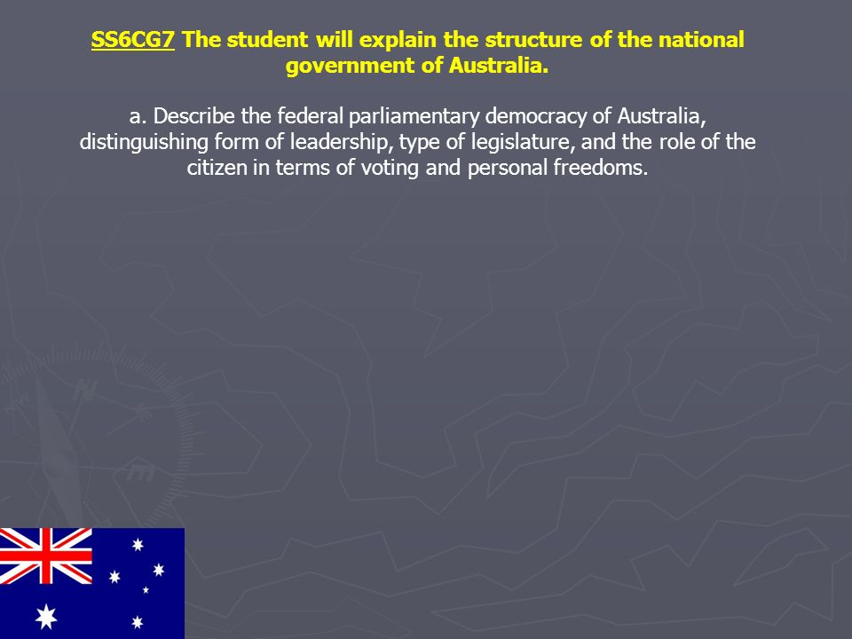SS6CG7 The student will explain the structure of the national government of Australia. a. Describe the federal parliamentary democracy of Australia, d