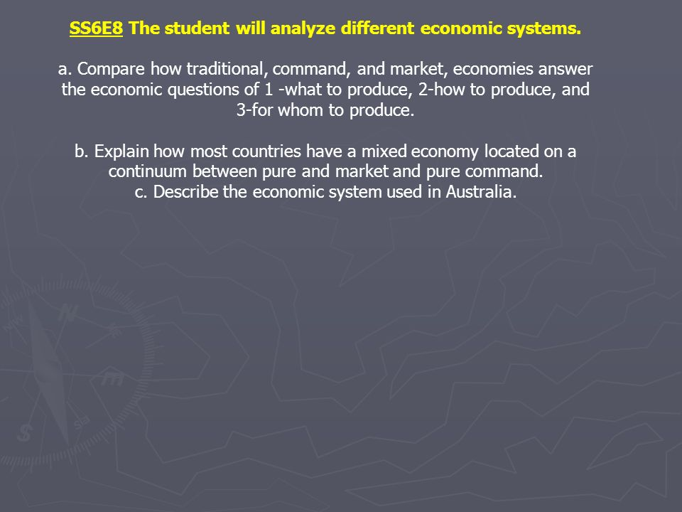 SS6E8 The student will analyze different economic systems. a. Compare how traditional, command, and market, economies answer the economic questions of