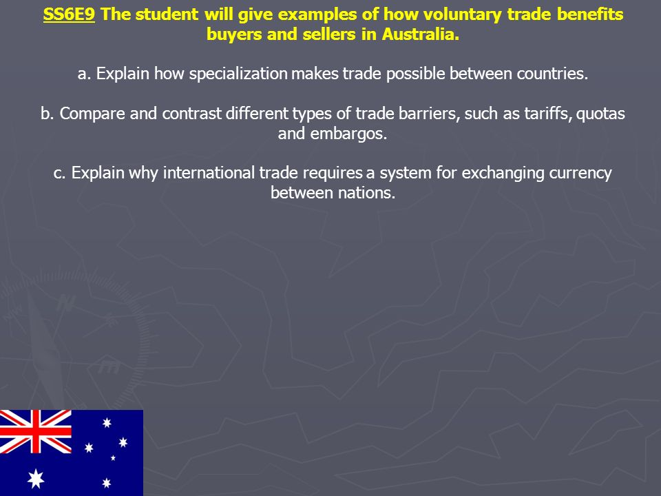 SS6E9 The student will give examples of how voluntary trade benefits buyers and sellers in Australia. a. Explain how specialization makes trade possib