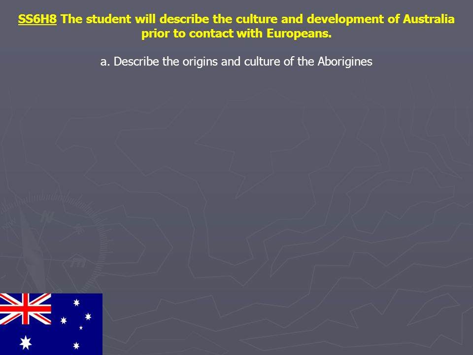 SS6H8 The student will describe the culture and development of Australia prior to contact with Europeans. a. Describe the origins and culture of the A
