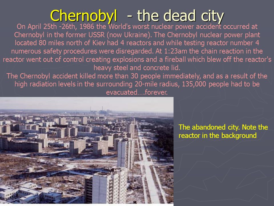 Chernobyl - the dead city On April 25th -26th, 1986 the World's worst nuclear power accident occurred at Chernobyl in the former USSR (now Ukraine). T
