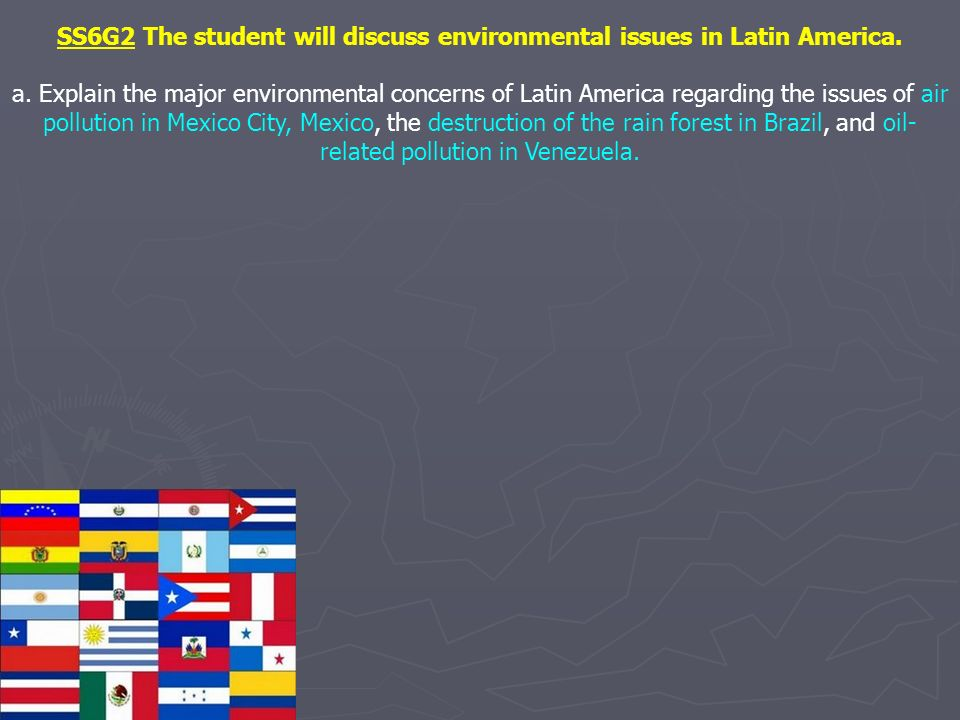 SS6G2 The student will discuss environmental issues in Latin America. a. Explain the major environmental concerns of Latin America regarding the issue