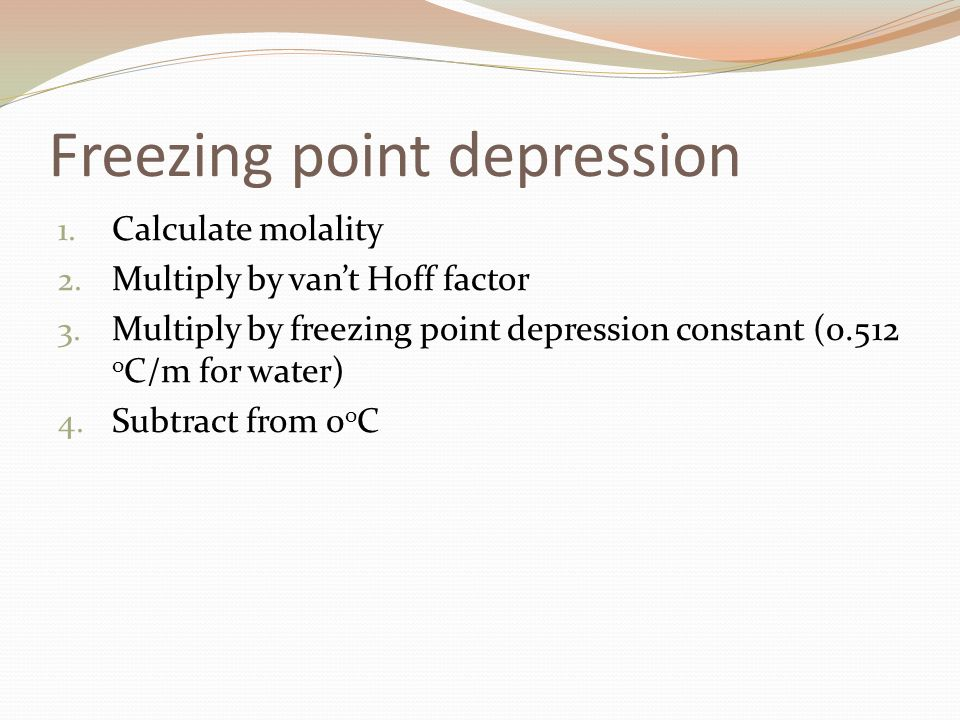 Freezing point depression 1. Calculate molality 2. Multiply by vant Hoff factor 3. Multiply by freezing point depression constant (0.512 o C/m for wat