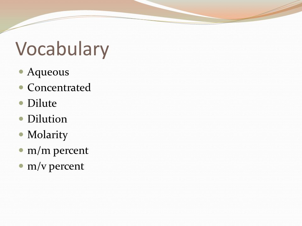 Vocabulary Aqueous Concentrated Dilute Dilution Molarity m/m percent m/v percent