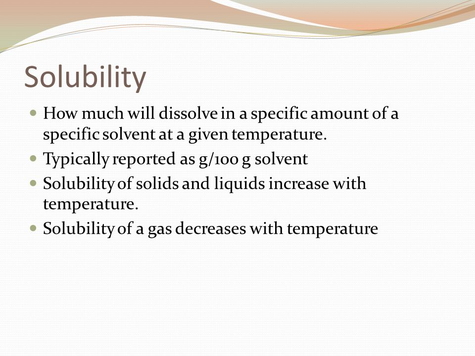 Solubility How much will dissolve in a specific amount of a specific solvent at a given temperature. Typically reported as g/100 g solvent Solubility