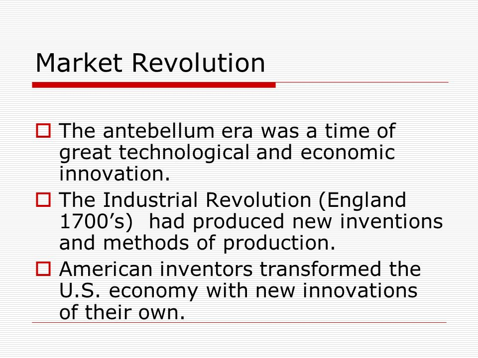 Market Revolution The antebellum era was a time of great technological and economic innovation. The Industrial Revolution (England 1700s) had produced