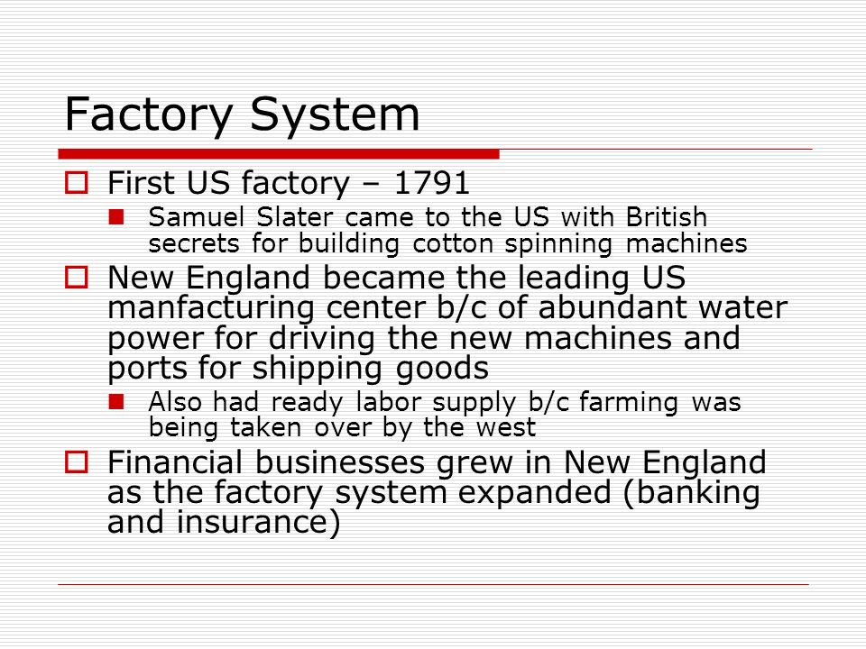 Factory System First US factory – 1791 Samuel Slater came to the US with British secrets for building cotton spinning machines New England became the