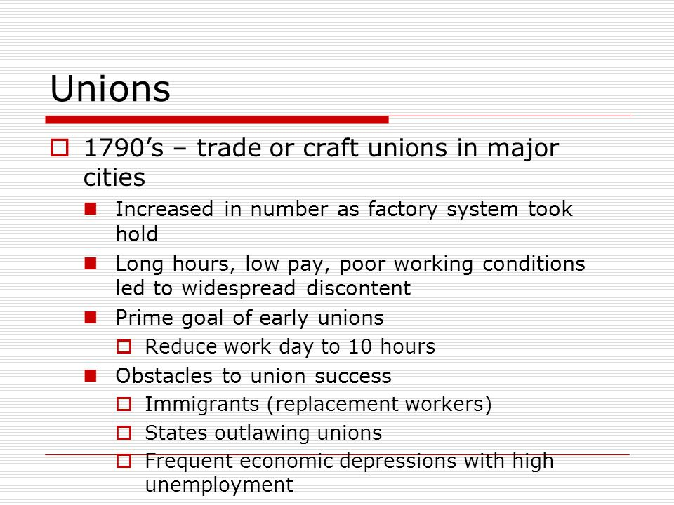 Unions 1790s – trade or craft unions in major cities Increased in number as factory system took hold Long hours, low pay, poor working conditions led