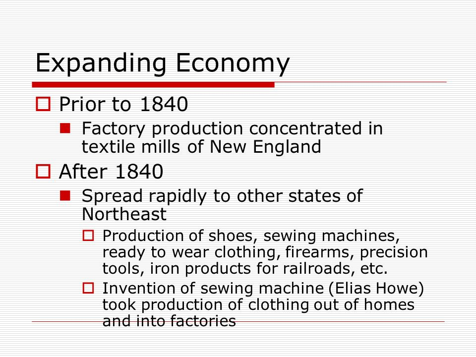 Expanding Economy Prior to 1840 Factory production concentrated in textile mills of New England After 1840 Spread rapidly to other states of Northeast
