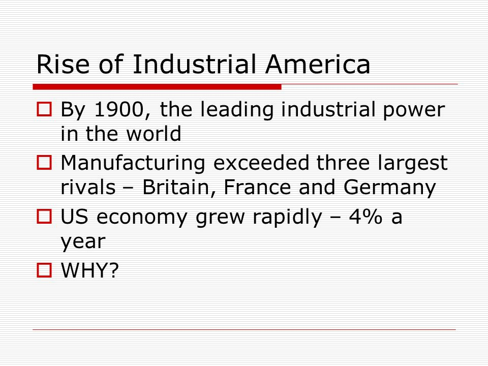 Rise of Industrial America By 1900, the leading industrial power in the world Manufacturing exceeded three largest rivals – Britain, France and German
