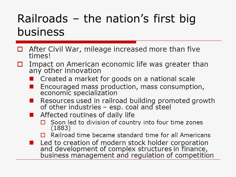 Railroads – the nations first big business After Civil War, mileage increased more than five times! Impact on American economic life was greater than