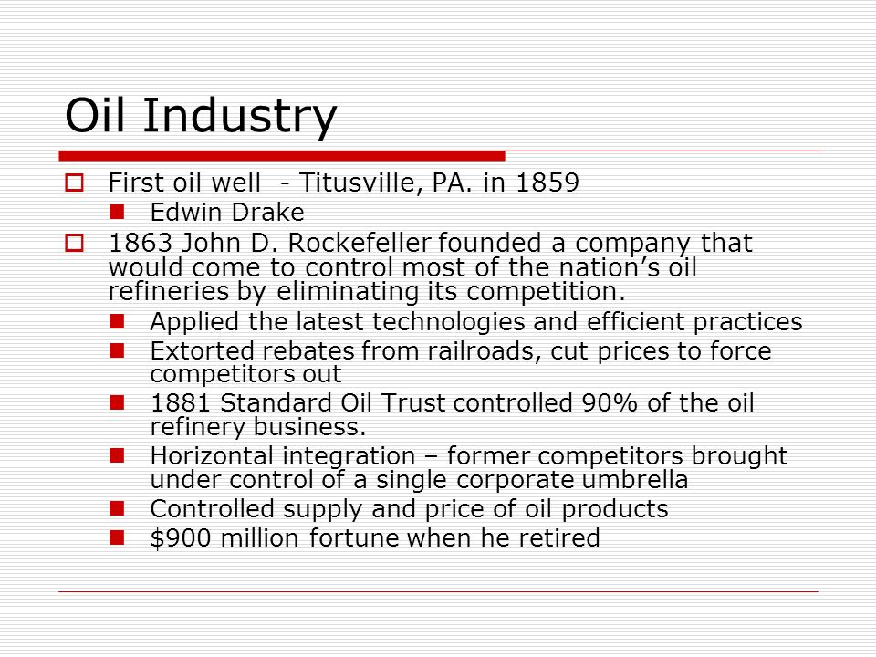 Oil Industry First oil well - Titusville, PA. in 1859 Edwin Drake 1863 John D. Rockefeller founded a company that would come to control most of the na