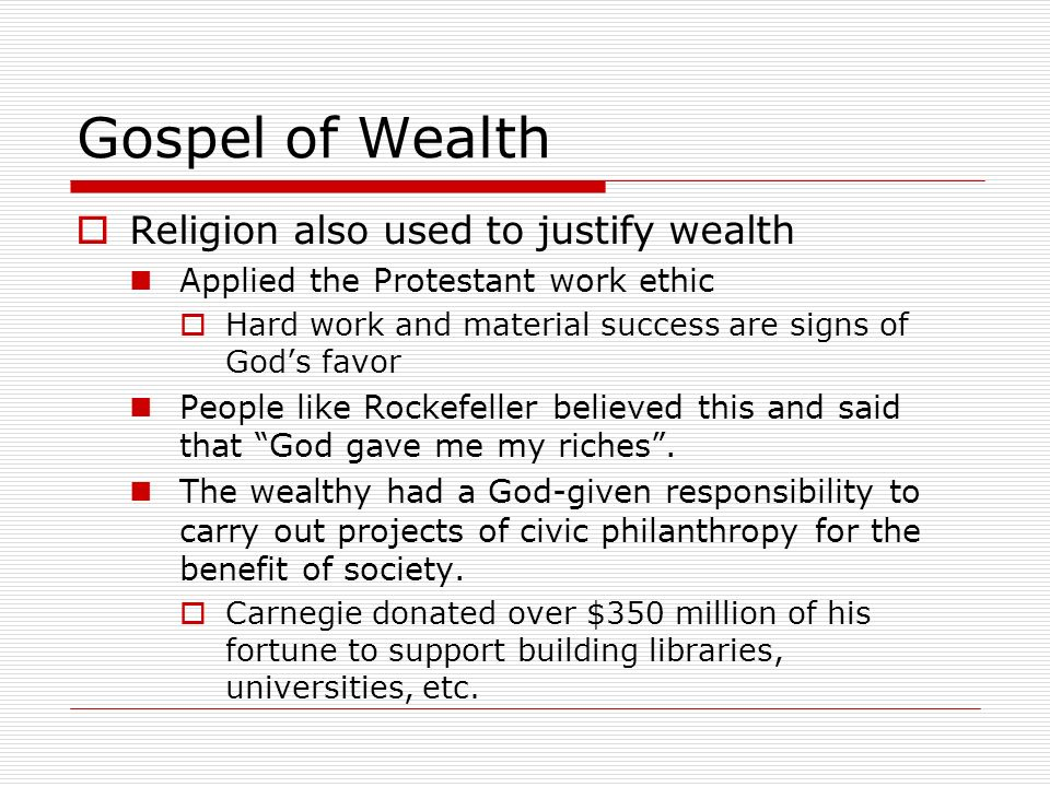 Gospel of Wealth Religion also used to justify wealth Applied the Protestant work ethic Hard work and material success are signs of Gods favor People