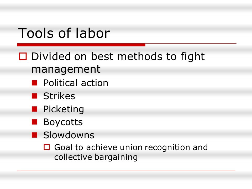 Tools of labor Divided on best methods to fight management Political action Strikes Picketing Boycotts Slowdowns Goal to achieve union recognition and