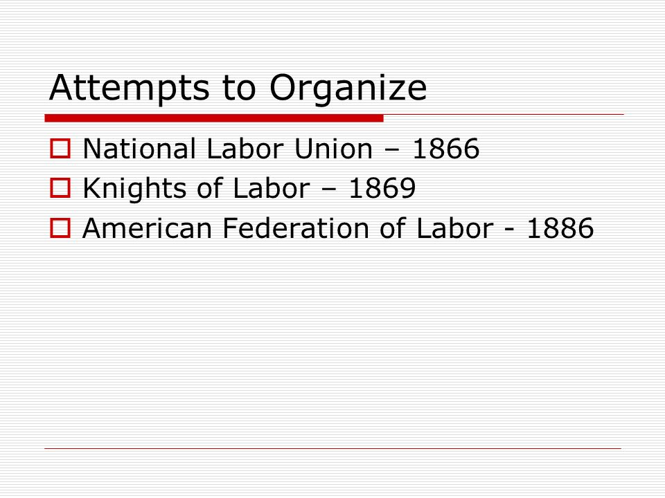 Attempts to Organize National Labor Union – 1866 Knights of Labor – 1869 American Federation of Labor - 1886