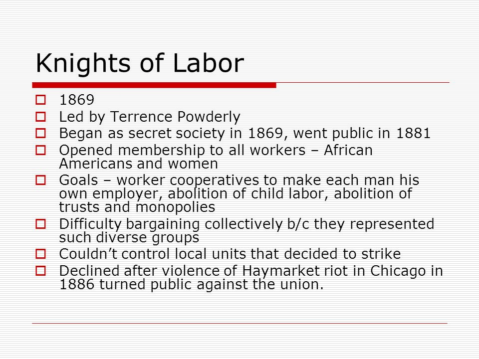Knights of Labor 1869 Led by Terrence Powderly Began as secret society in 1869, went public in 1881 Opened membership to all workers – African America