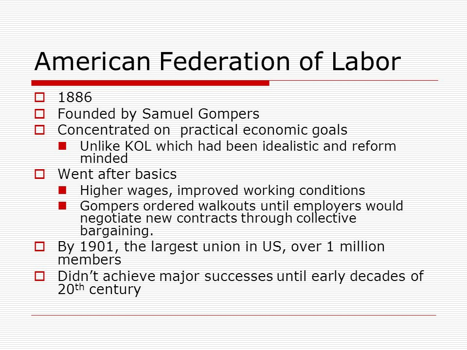 American Federation of Labor 1886 Founded by Samuel Gompers Concentrated on practical economic goals Unlike KOL which had been idealistic and reform m