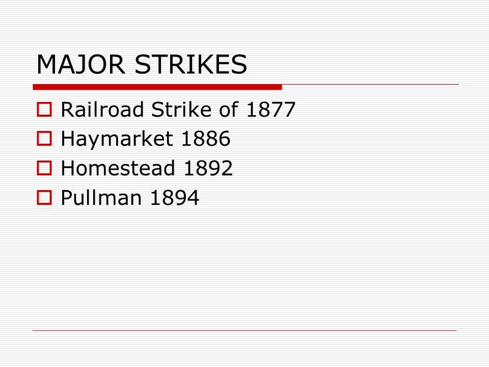 MAJOR STRIKES Railroad Strike of 1877 Haymarket 1886 Homestead 1892 Pullman 1894