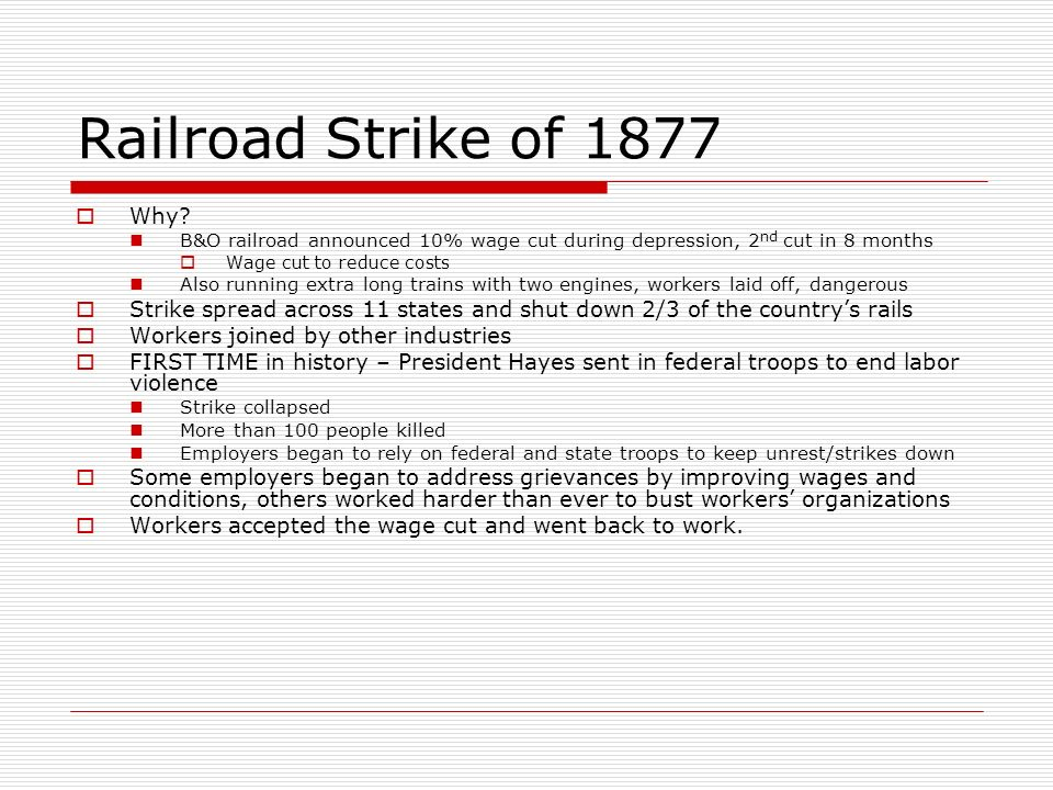 Railroad Strike of 1877 Why? B&O railroad announced 10% wage cut during depression, 2 nd cut in 8 months Wage cut to reduce costs Also running extra l