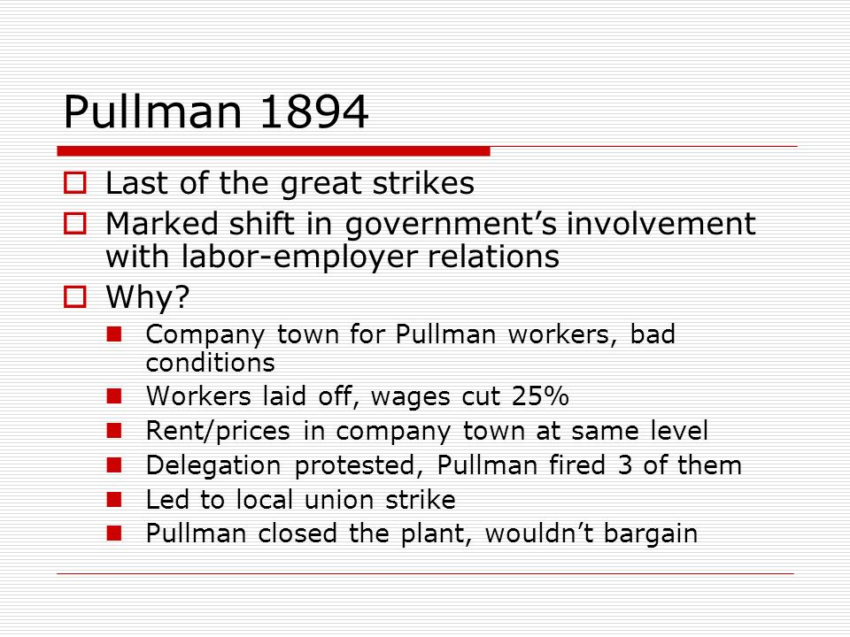 Pullman 1894 Last of the great strikes Marked shift in governments involvement with labor-employer relations Why? Company town for Pullman workers, ba