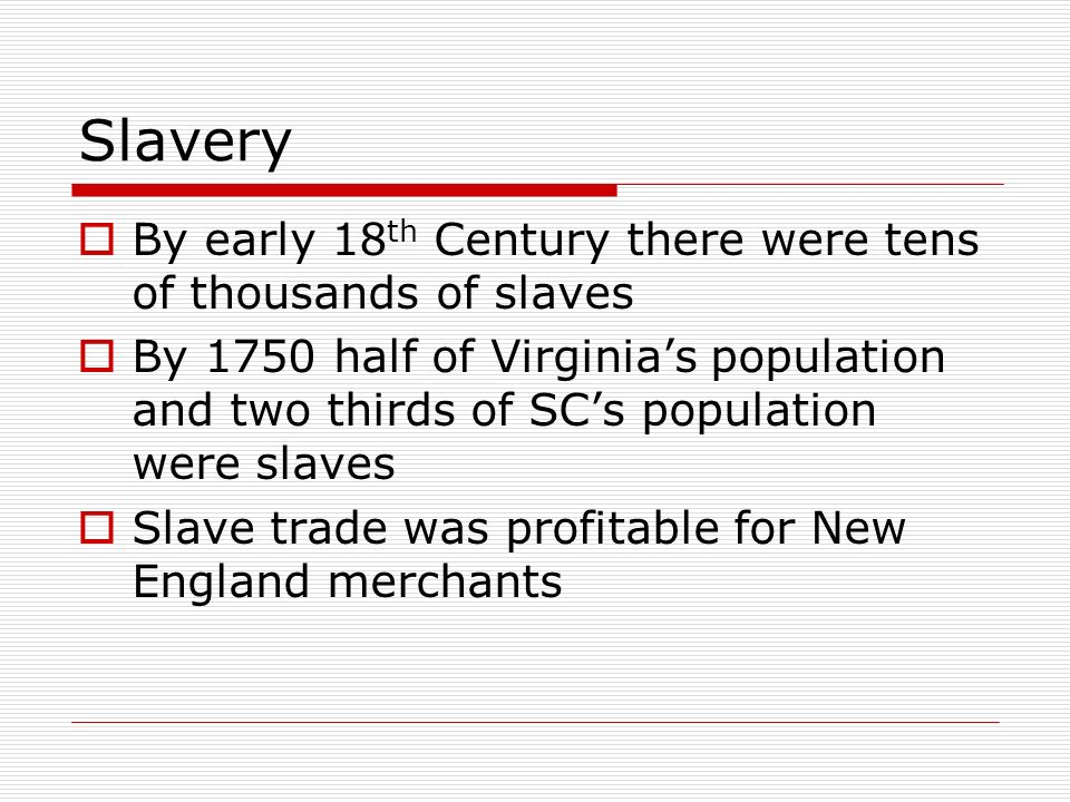 Slavery By early 18 th Century there were tens of thousands of slaves By 1750 half of Virginias population and two thirds of SCs population were slave