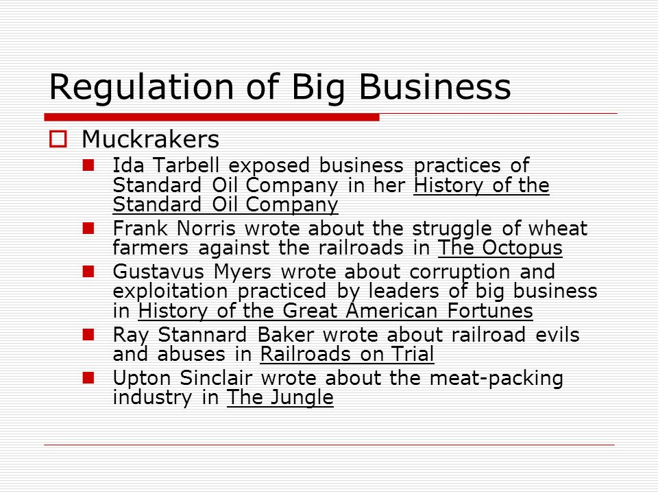 Regulation of Big Business Muckrakers Ida Tarbell exposed business practices of Standard Oil Company in her History of the Standard Oil Company Frank